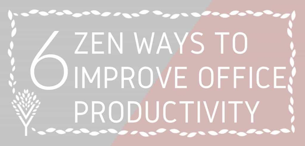 6 Zen ways to improve office productivity with zen products